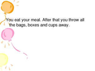 You eat your meal. After that you throw all the bags, boxes and cups away.