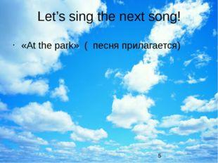 Let's sing the next song! «At the park» ( песня прилагается)