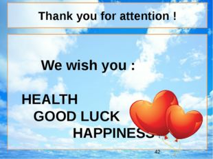 We wish you : HEALTH GOOD LUCK HAPPINESS ! Thank you for attention !