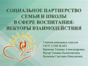 Учителя начальных классов ГБОУ СОШ № 603 Крюкова Татьяна Александровна Магер