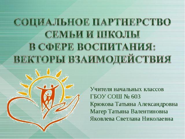 Учителя начальных классов ГБОУ СОШ № 603 Крюкова Татьяна Александровна Магер...