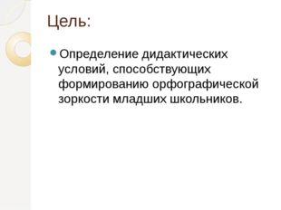 Цель: Определение дидактических условий, способствующих формированию орфограф