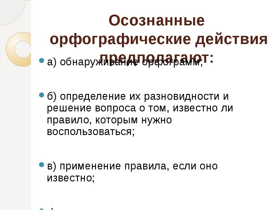Осознанные орфографические действия предполагают: а) обнаруживание орфограмм;...
