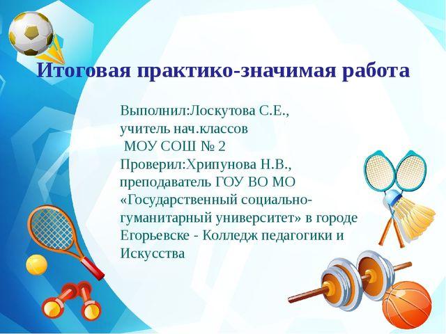 Итоговая практико-значимая работа Выполнил:Лоскутова С.Е., учитель нач.классо...