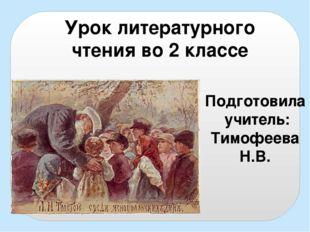 Урок литературного чтения во 2 классе Подготовила учитель: Тимофеева Н.В.