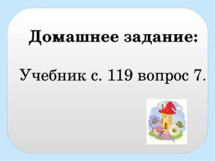 Домашнее задание: Учебник с. 119 вопрос 7.
