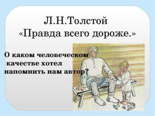 Л.Н.Толстой «Правда всего дороже.» О каком человеческом качестве хотел напомн