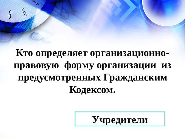 Учредители Кто определяет организационно-правовую форму организации из преду...