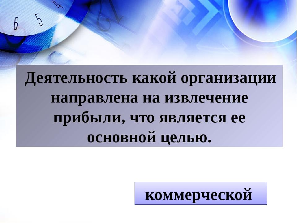 коммерческой Деятельность какой организации направлена на извлечение прибыли,...