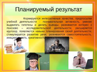 Планируемый результат Формируются интегративные качества, предпосылки учебной