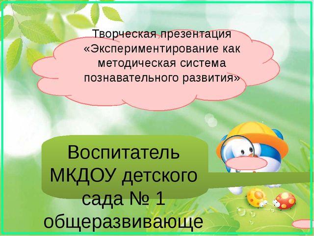 Творческая презентация «Экспериментирование как методическая система познават...