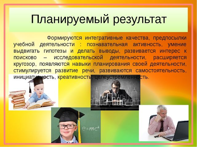 Планируемый результат Формируются интегративные качества, предпосылки учебной...