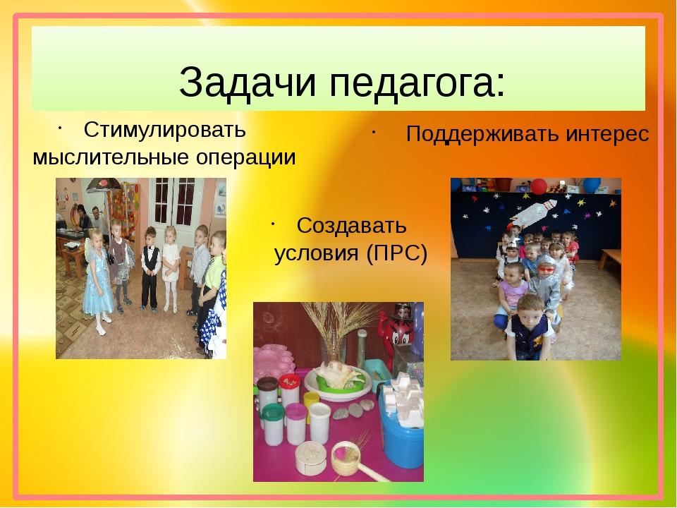 Задачи педагога: Создавать условия (ПРС) Поддерживать интерес Стимулировать м...