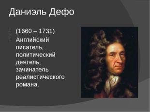 Даниэль Дефо (1660 – 1731) Английский писатель, политический деятель, зачинат