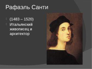 Рафаэль Санти (1483 – 1520) Итальянский живописец и архитектор