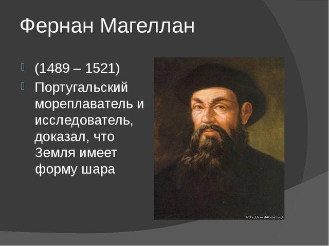Фернан Магеллан (1489 – 1521) Португальский мореплаватель и исследователь, до...