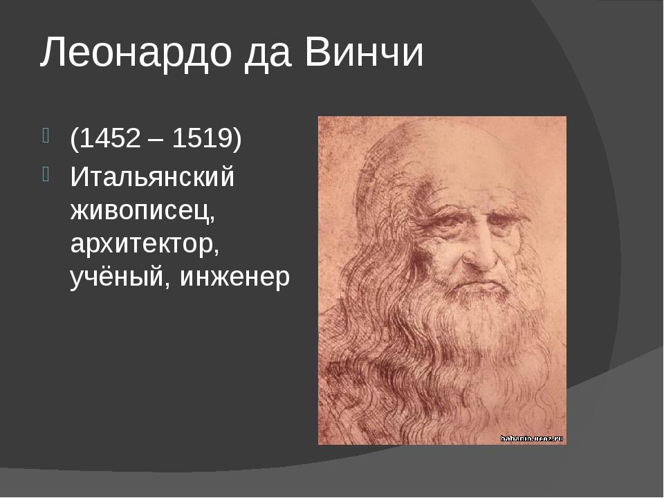 Леонардо да Винчи (1452 – 1519) Итальянский живописец, архитектор, учёный, ин...