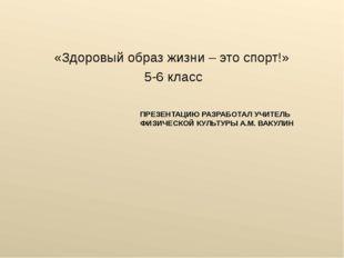 ПРЕЗЕНТАЦИЮ РАЗРАБОТАЛ УЧИТЕЛЬ ФИЗИЧЕСКОЙ КУЛЬТУРЫ А.М. ВАКУЛИН «Здоровый обр