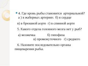 4. Где кровь рыбы становится артериальной? а ) в жаберных артериях б) в серд