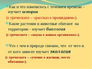 Как и что изменялось с течением времени – изучает история (с греческого – «ра