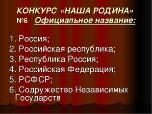 КОНКУРС «НАША РОДИНА» №6 Официальное название: 1. Россия; 2. Российская респу