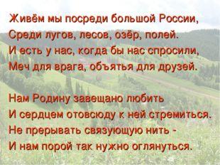 Живём мы посреди большой России, Среди лугов, лесов, озёр, полей. И есть у на
