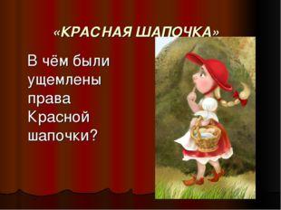«КРАСНАЯ ШАПОЧКА» В чём были ущемлены права Красной шапочки?