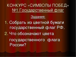 КОНКУРС «СИМВОЛЫ ПОБЕД» №1 Государственный флаг Задания: 1. Собрать из цветно