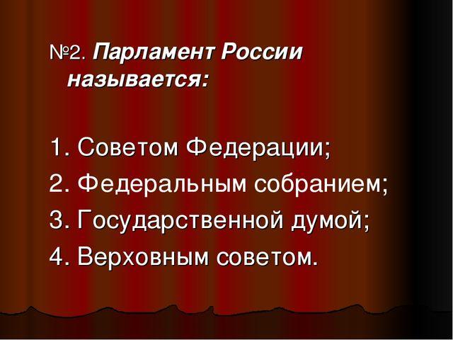 №2. Парламент России называется: 1. Советом Федерации; 2. Федеральным собрани...