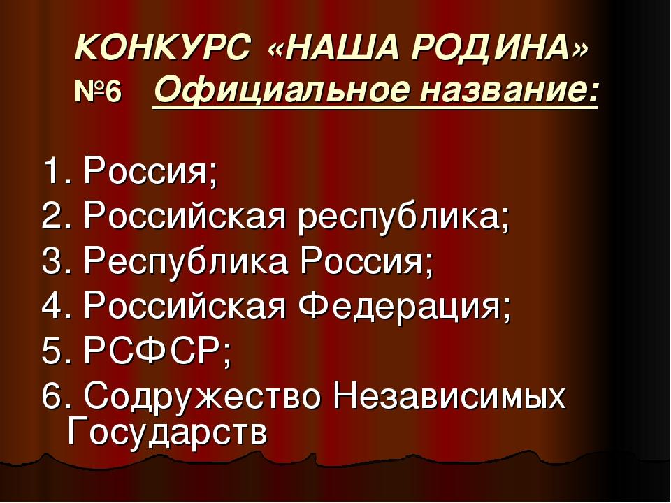 КОНКУРС «НАША РОДИНА» №6 Официальное название: 1. Россия; 2. Российская респу...