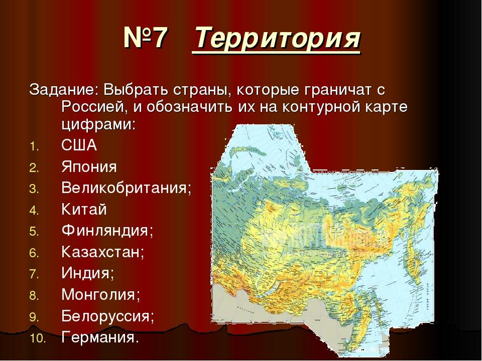 №7 Территория Задание: Выбрать страны, которые граничат с Россией, и обозначи...