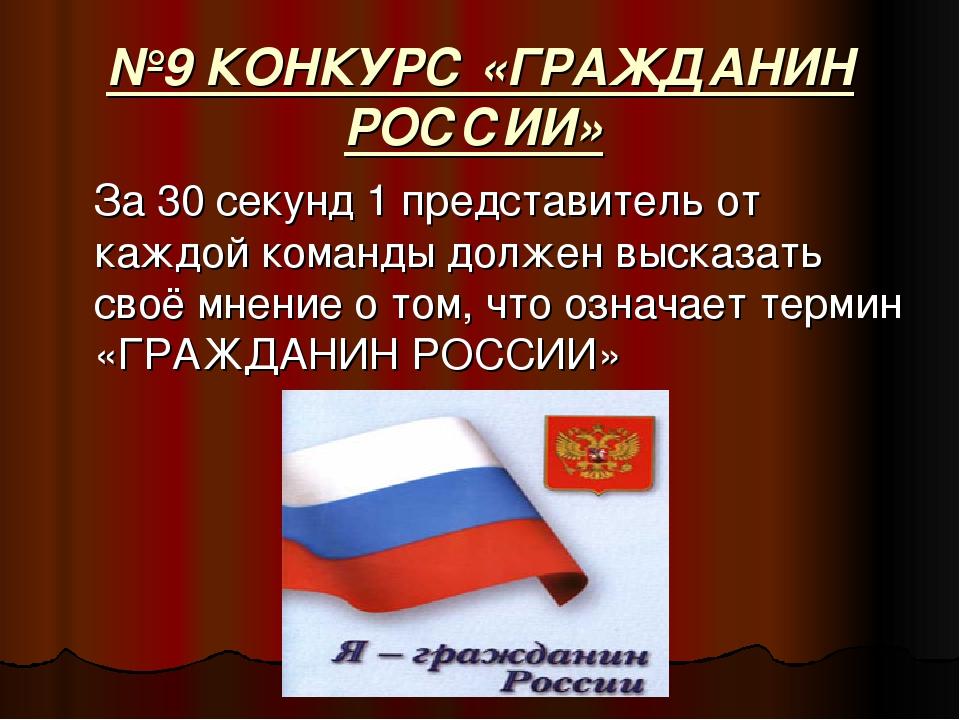 №9 КОНКУРС «ГРАЖДАНИН РОССИИ» За 30 секунд 1 представитель от каждой команды...