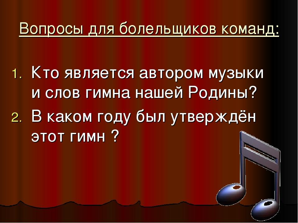 Вопросы для болельщиков команд: Кто является автором музыки и слов гимна наше...