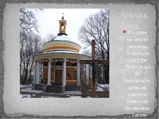 Позднее на месте могилы Аскольда (на горе Венгерской) построили церковь свято