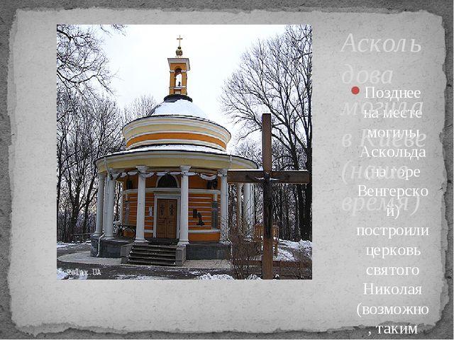 Позднее на месте могилы Аскольда (на горе Венгерской) построили церковь свято...