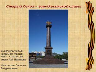 Старый Оскол – город воинской славы Выполнила учитель начальных классов МБОУ