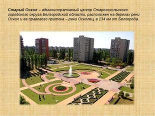 Старый Оскол– административный центр Старооскольского городского округа Белг