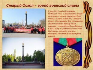 Старый Оскол – город воинский славы 5 мая 2011 года Президент подписал Указ