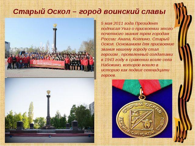 Старый Оскол – город воинский славы 5 мая 2011 года Президент подписал Указ...