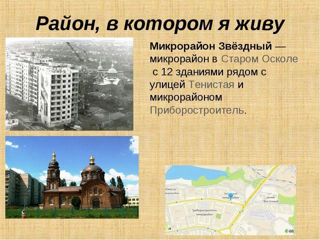 Район, в котором я живу Микрорайон Звёздный— микрорайон вСтаром Осколес 12...