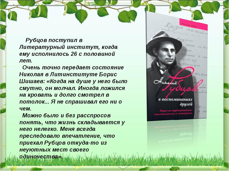 Рубцов поступил в Литературный институт, когда ему исполнилось 26 с половино...