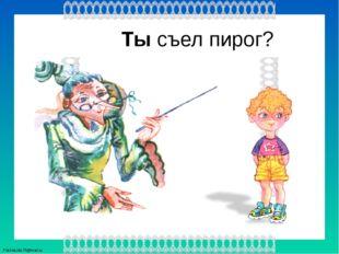 Ты съел пирог? FokinaLida.75@mail.ru