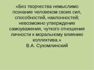 «Без творчества немыслимо познание человеком своих сил, способностей, наклонн