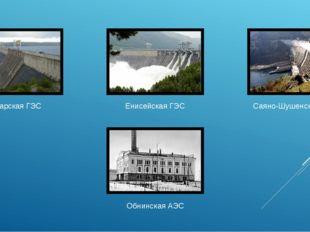 Ангарская ГЭС Енисейская ГЭС Саяно-Шушенская ГЭС Обнинская АЭС