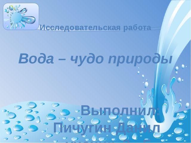 Исследовательская работа Вода – чудо природы Выполнил: Пичугин Данил ученик...