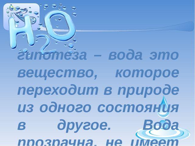 гипотеза – вода это вещество, которое переходит в природе из одного состояния...