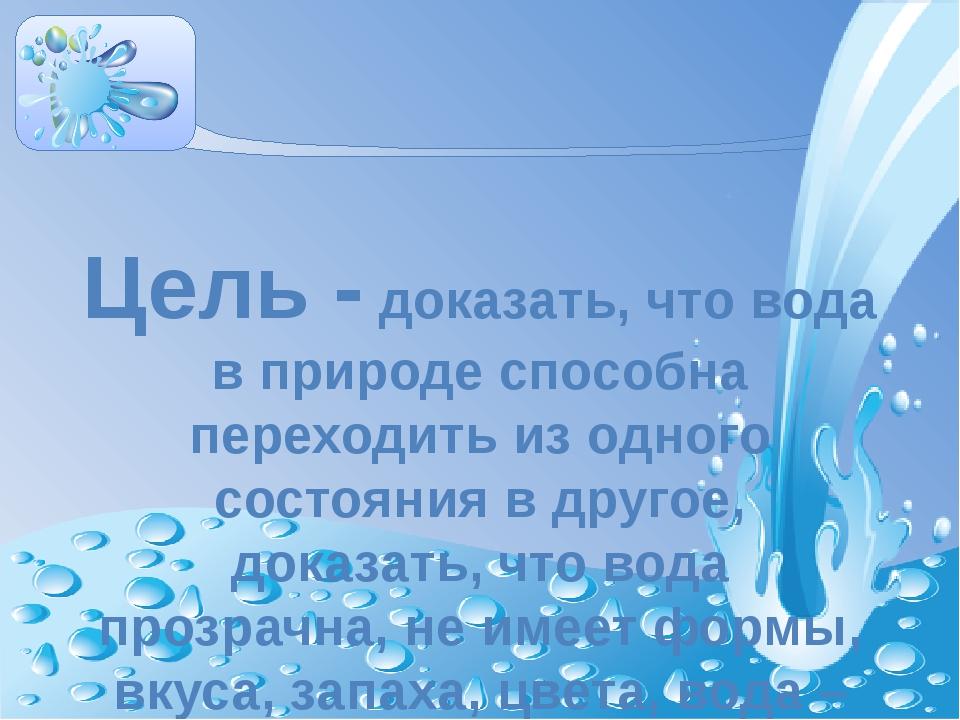 Цель - доказать, что вода в природе способна переходить из одного состояния в...