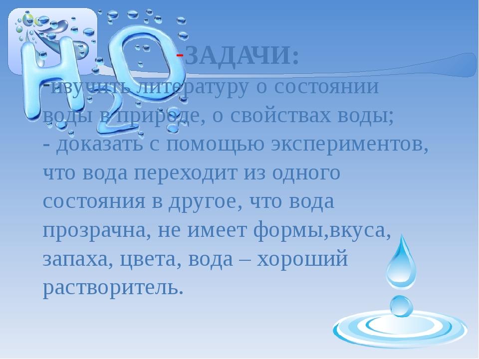 ЗАДАЧИ: изучить литературу о состоянии воды в природе, о свойствах воды; - д...