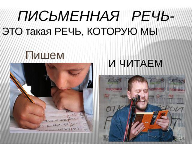 Пишем И ЧИТАЕМ ПИСЬМЕННАЯ РЕЧЬ- ЭТО такая РЕЧЬ, КОТОРУЮ МЫ
