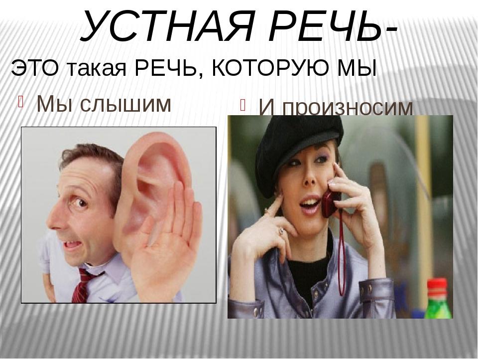 Мы слышим И произносим УСТНАЯ РЕЧЬ- ЭТО такая РЕЧЬ, КОТОРУЮ МЫ